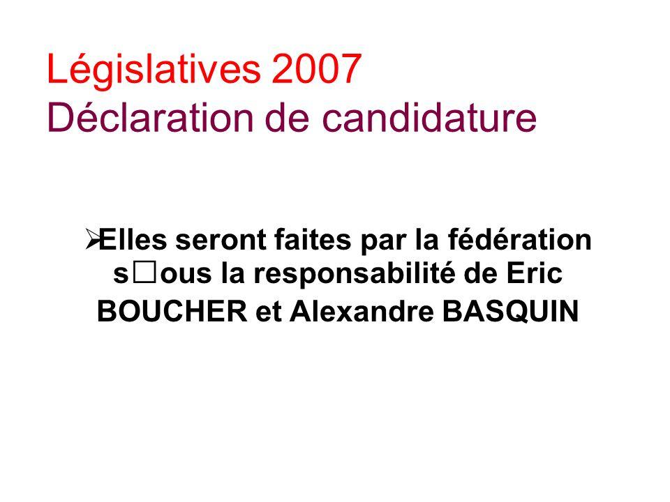 Législatives 2007 Déclaration de candidature Elles seront faites par la fédération sous la responsabilité de Eric BOUCHER et Alexandre BASQUIN