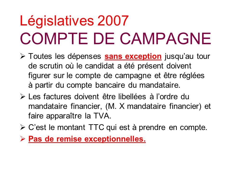 Législatives 2007 COMPTE DE CAMPAGNE Toutes les dépenses sans exception jusquau tour de scrutin où le candidat a été présent doivent figurer sur le compte de campagne et être réglées à partir du compte bancaire du mandataire.