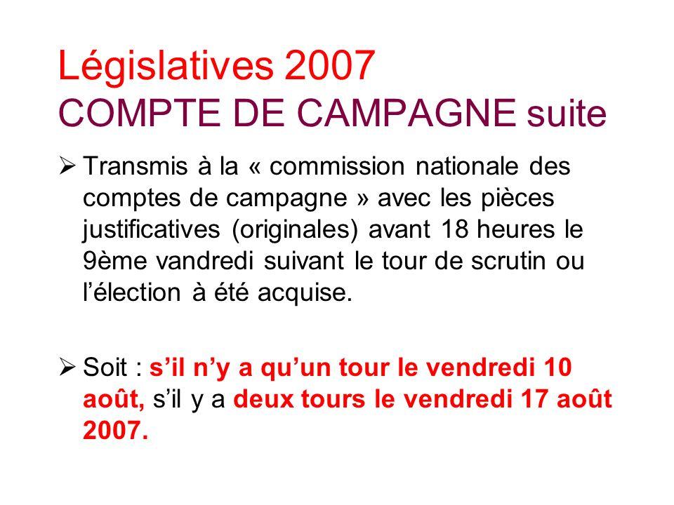 Législatives 2007 COMPTE DE CAMPAGNE suite Transmis à la « commission nationale des comptes de campagne » avec les pièces justificatives (originales) avant 18 heures le 9ème vandredi suivant le tour de scrutin ou lélection à été acquise.