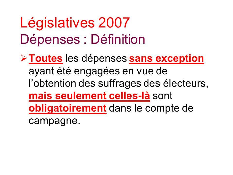 Législatives 2007 Dépenses : Définition Toutes les dépenses sans exception ayant été engagées en vue de lobtention des suffrages des électeurs, mais seulement celles-là sont obligatoirement dans le compte de campagne.