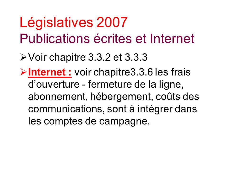 Législatives 2007 Publications écrites et Internet Voir chapitre 3.3.2 et 3.3.3 Internet : voir chapitre3.3.6 les frais douverture - fermeture de la ligne, abonnement, hébergement, coûts des communications, sont à intégrer dans les comptes de campagne.
