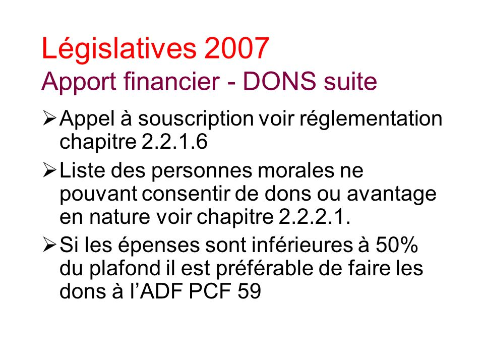 Législatives 2007 Apport financier - DONS suite Appel à souscription voir réglementation chapitre 2.2.1.6 Liste des personnes morales ne pouvant consentir de dons ou avantage en nature voir chapitre 2.2.2.1.