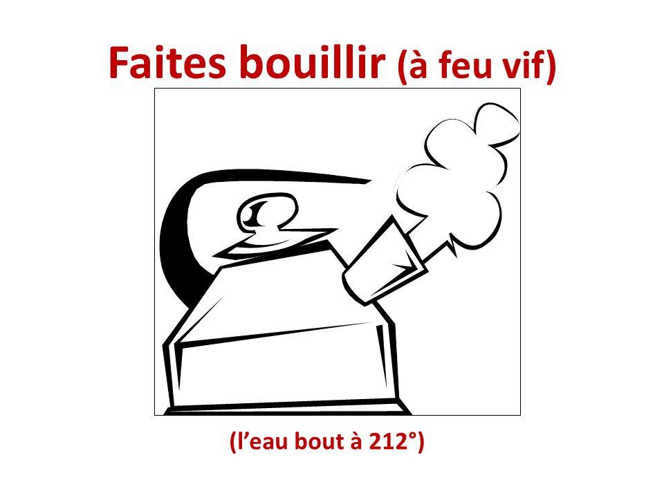 Faites bouillir (à feu vif) (leau bout à 212°)