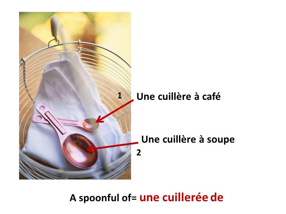 Une cuillère à café Une cuillère à soupe A spoonful of= une cuillerée de 1 2