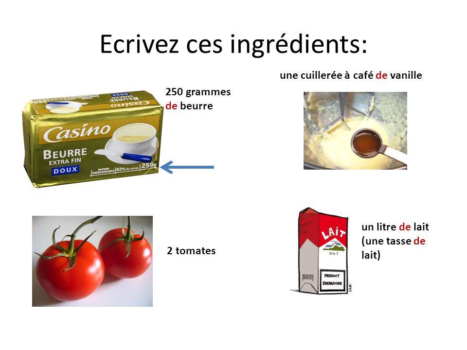 Ecrivez ces ingrédients: 250 grammes de beurre 2 tomates une cuillerée à café de vanille un litre de lait (une tasse de lait)
