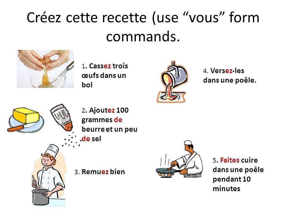 Créez cette recette (use vous form commands. 1. Cassez trois œufs dans un bol 2. Ajoutez 100 grammes de beurre et un peu de sel 3. Remuez bien 4. Vers