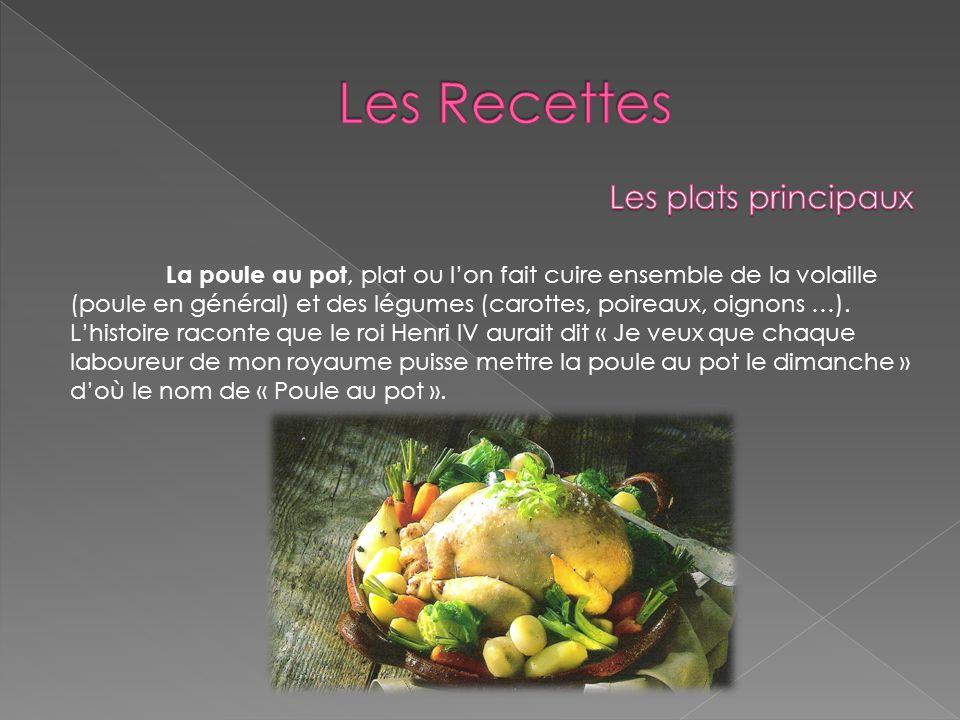 La poule au pot, plat ou lon fait cuire ensemble de la volaille (poule en général) et des légumes (carottes, poireaux, oignons …). Lhistoire raconte q