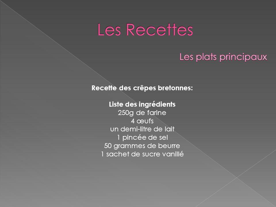 Recette des crêpes bretonnes: Liste des ingrédients 250g de farine 4 œufs un demi-litre de lait 1 pincée de sel 50 grammes de beurre 1 sachet de sucre
