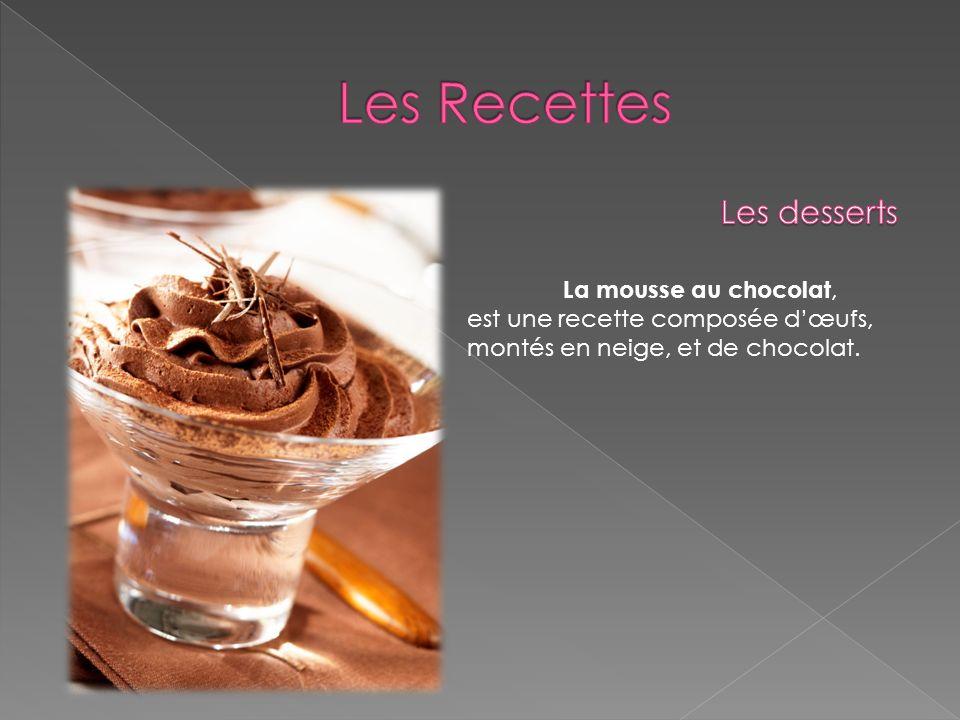 La mousse au chocolat, est une recette composée dœufs, montés en neige, et de chocolat.