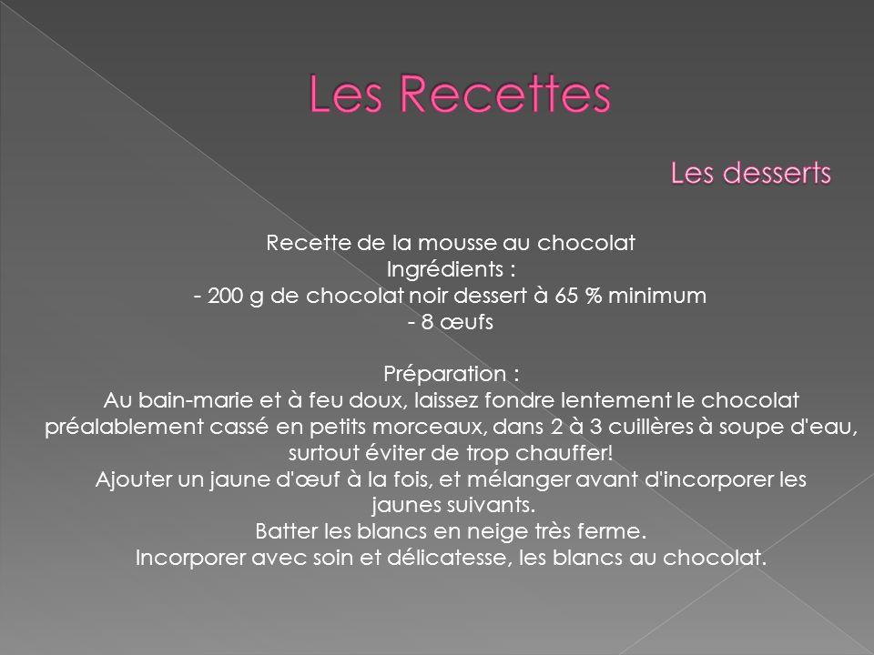 Recette de la mousse au chocolat Ingrédients : - 200 g de chocolat noir dessert à 65 % minimum - 8 œufs Préparation : Au bain-marie et à feu doux, lai