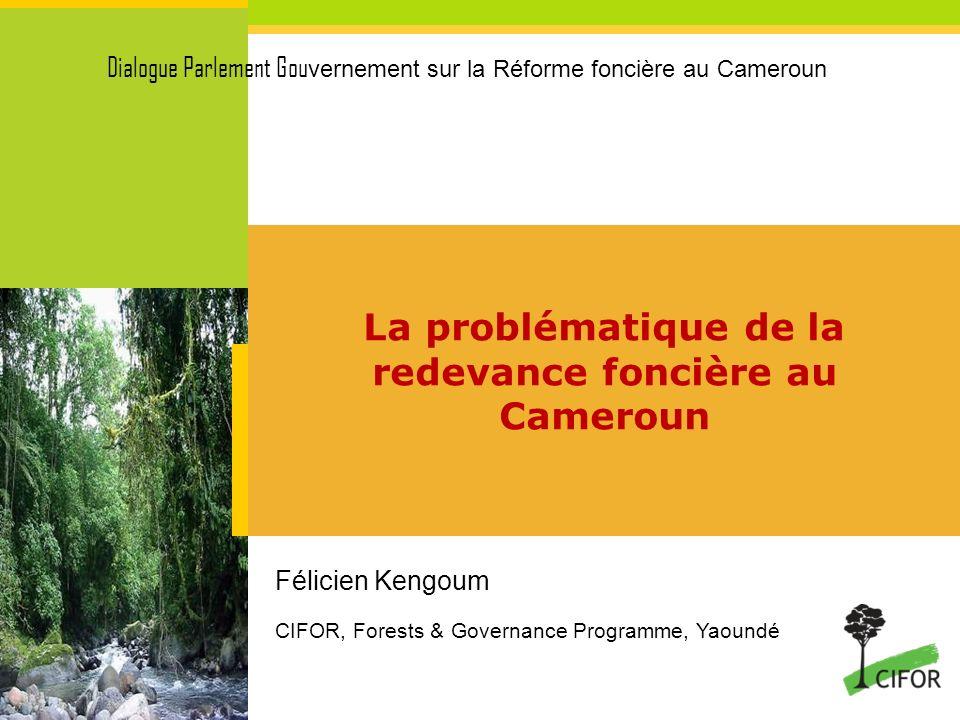 La problématique de la redevance foncière au Cameroun Félicien Kengoum CIFOR, Forests & Governance Programme, Yaoundé Dialogue Parlement Gou vernement