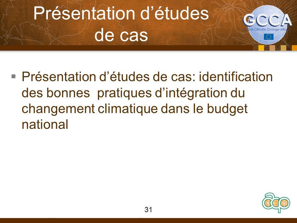 Présentation détudes de cas Présentation détudes de cas: identification des bonnes pratiques dintégration du changement climatique dans le budget national 31