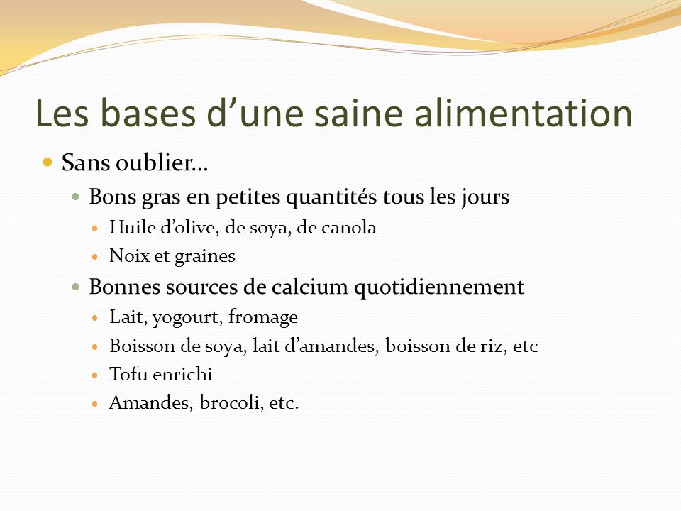 Les bases dune saine alimentation Sans oublier… Bons gras en petites quantités tous les jours Huile dolive, de soya, de canola Noix et graines Bonnes