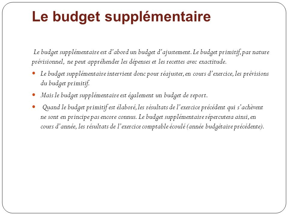 Le budget supplémentaire Le budget supplémentaire est dabord un budget dajustement. Le budget primitif, par nature prévisionnel, ne peut appréhender l