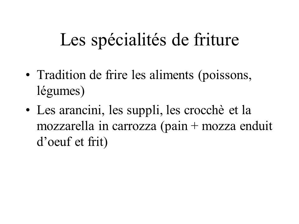 Les spécialités de friture Tradition de frire les aliments (poissons, légumes) Les arancini, les suppli, les crocchè et la mozzarella in carrozza (pai