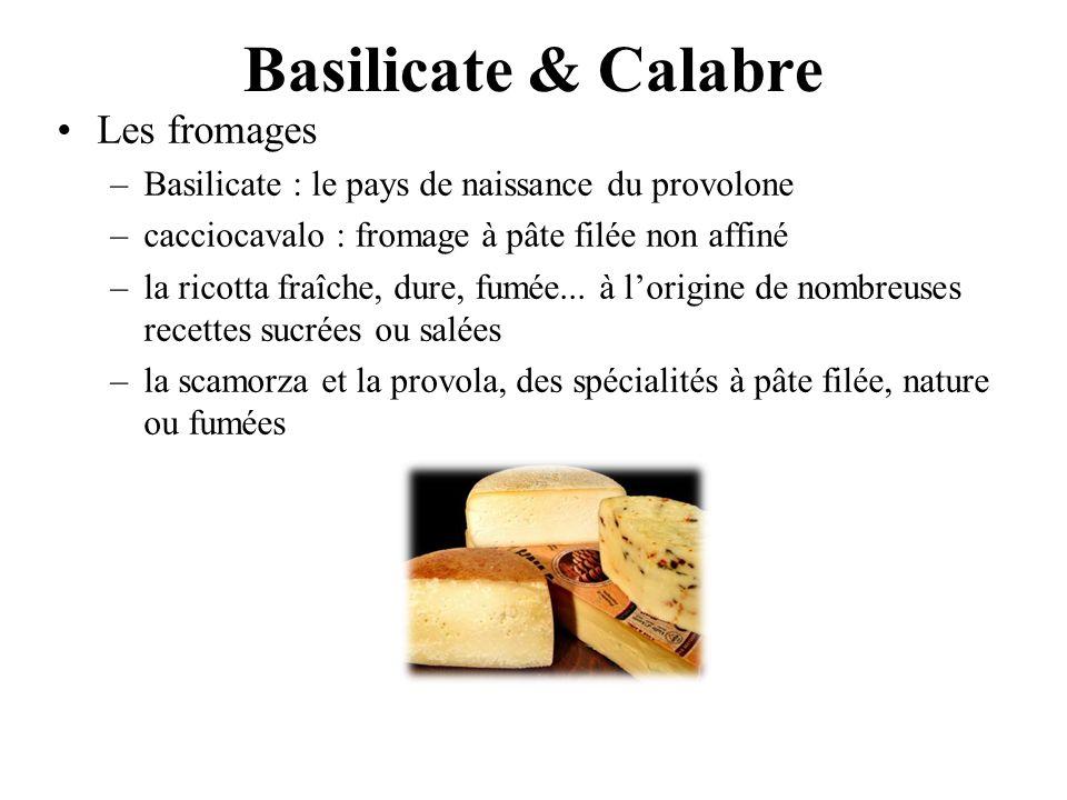 Basilicate & Calabre Les fromages –Basilicate : le pays de naissance du provolone –cacciocavalo : fromage à pâte filée non affiné –la ricotta fraîche,