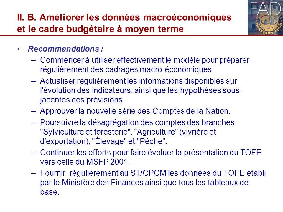 II. B. Améliorer les données macroéconomiques et le cadre budgétaire à moyen terme Recommandations : –Commencer à utiliser effectivement le modèle pou