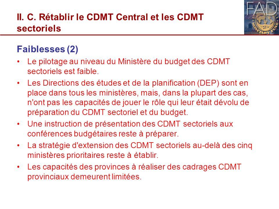II. C. Rétablir le CDMT Central et les CDMT sectoriels Faiblesses (2) Le pilotage au niveau du Ministère du budget des CDMT sectoriels est faible. Les
