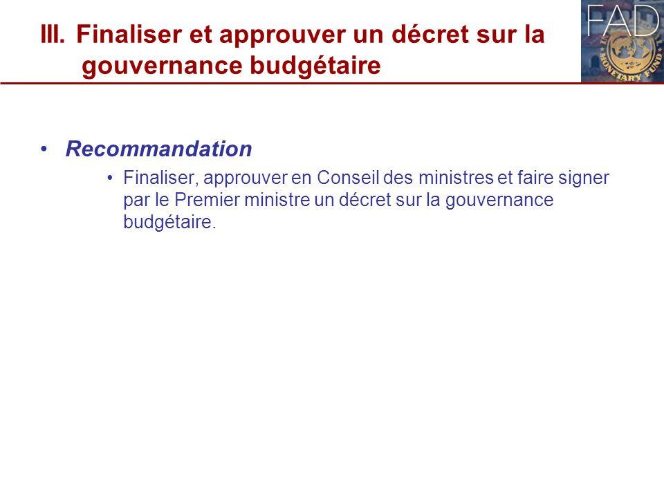 III. Finaliser et approuver un décret sur la gouvernance budgétaire Recommandation Finaliser, approuver en Conseil des ministres et faire signer par l