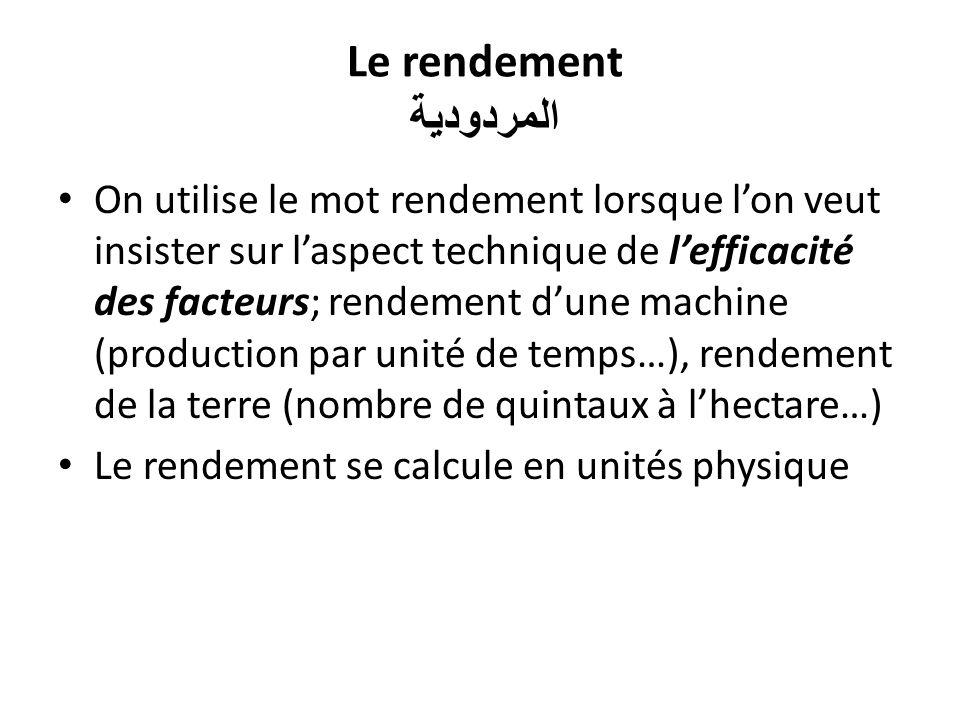 Le rendement المردودية On utilise le mot rendement lorsque lon veut insister sur laspect technique de lefficacité des facteurs; rendement dune machine (production par unité de temps…), rendement de la terre (nombre de quintaux à lhectare…) Le rendement se calcule en unités physique
