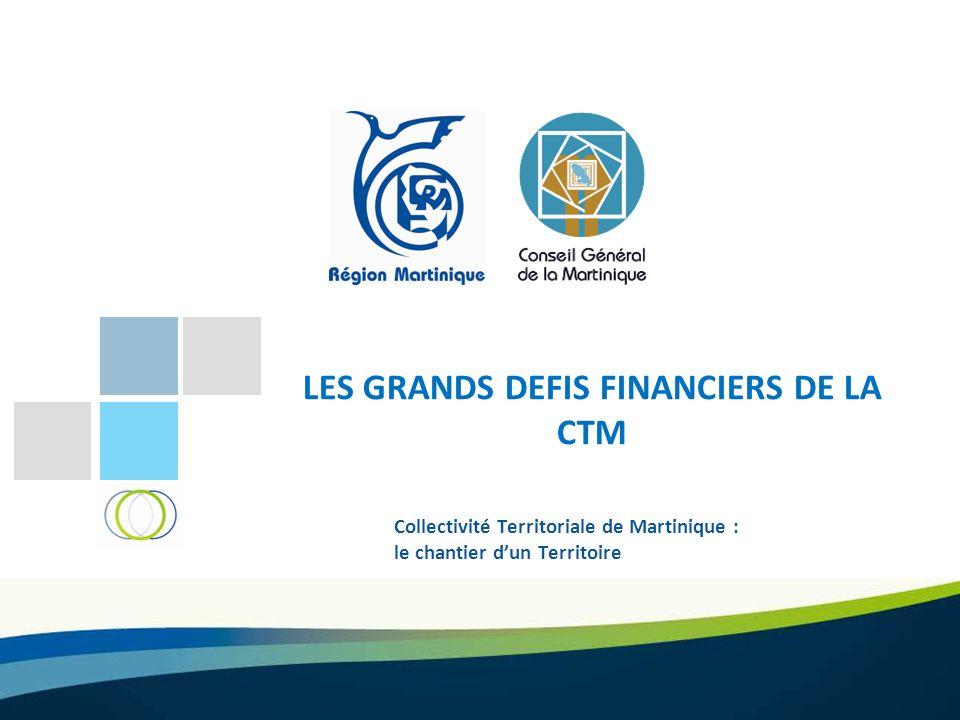 LES GRANDS DEFIS FINANCIERS DE LA CTM Collectivité Territoriale de Martinique : le chantier dun Territoire