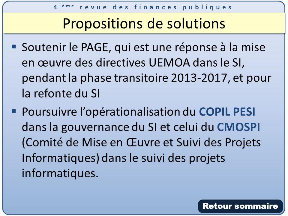 4 ième revue des finances publiques Propositions de solutions Soutenir le PAGE, qui est une réponse à la mise en œuvre des directives UEMOA dans le SI, pendant la phase transitoire 2013-2017, et pour la refonte du SI Poursuivre lopérationalisation du COPIL PESI dans la gouvernance du SI et celui du CMOSPI (Comité de Mise en Œuvre et Suivi des Projets Informatiques) dans le suivi des projets informatiques.