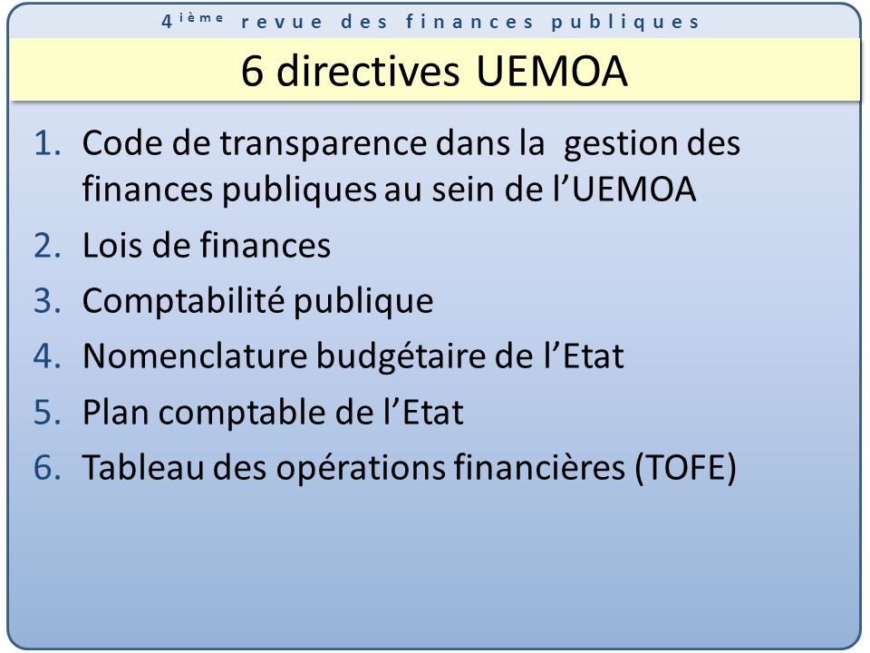 4 ième revue des finances publiques 6 directives UEMOA 1.Code de transparence dans la gestion des finances publiques au sein de lUEMOA 2.Lois de finances 3.Comptabilité publique 4.Nomenclature budgétaire de lEtat 5.Plan comptable de lEtat 6.Tableau des opérations financières (TOFE)
