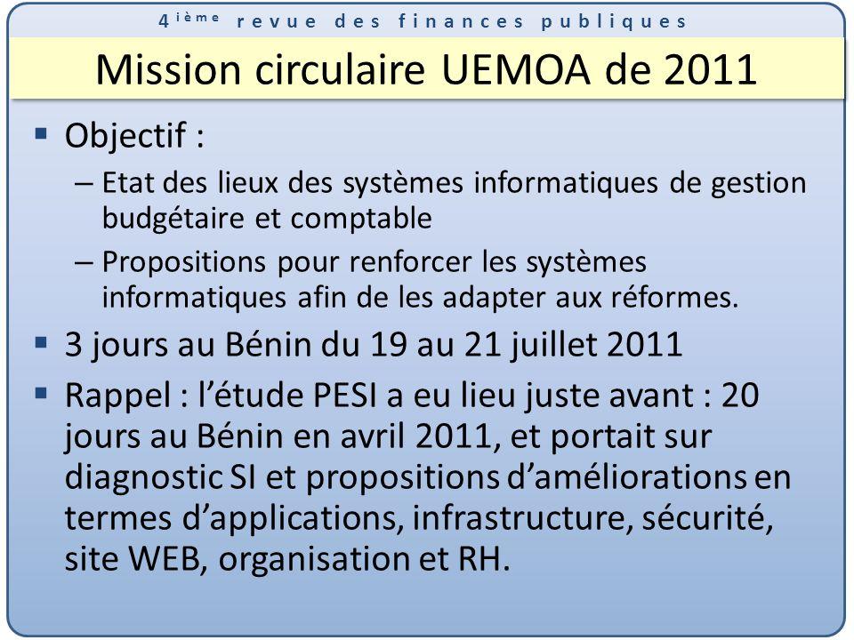 4 ième revue des finances publiques Mission circulaire UEMOA de 2011 Objectif : – Etat des lieux des systèmes informatiques de gestion budgétaire et comptable – Propositions pour renforcer les systèmes informatiques afin de les adapter aux réformes.