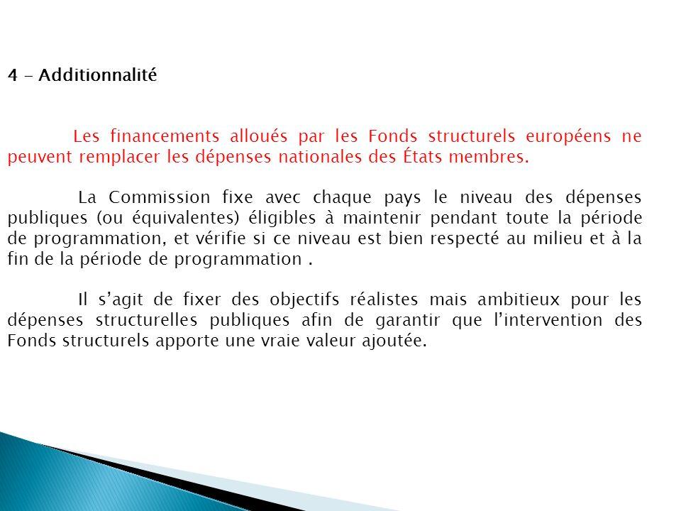 4 - Additionnalité Les financements alloués par les Fonds structurels européens ne peuvent remplacer les dépenses nationales des États membres. La Com