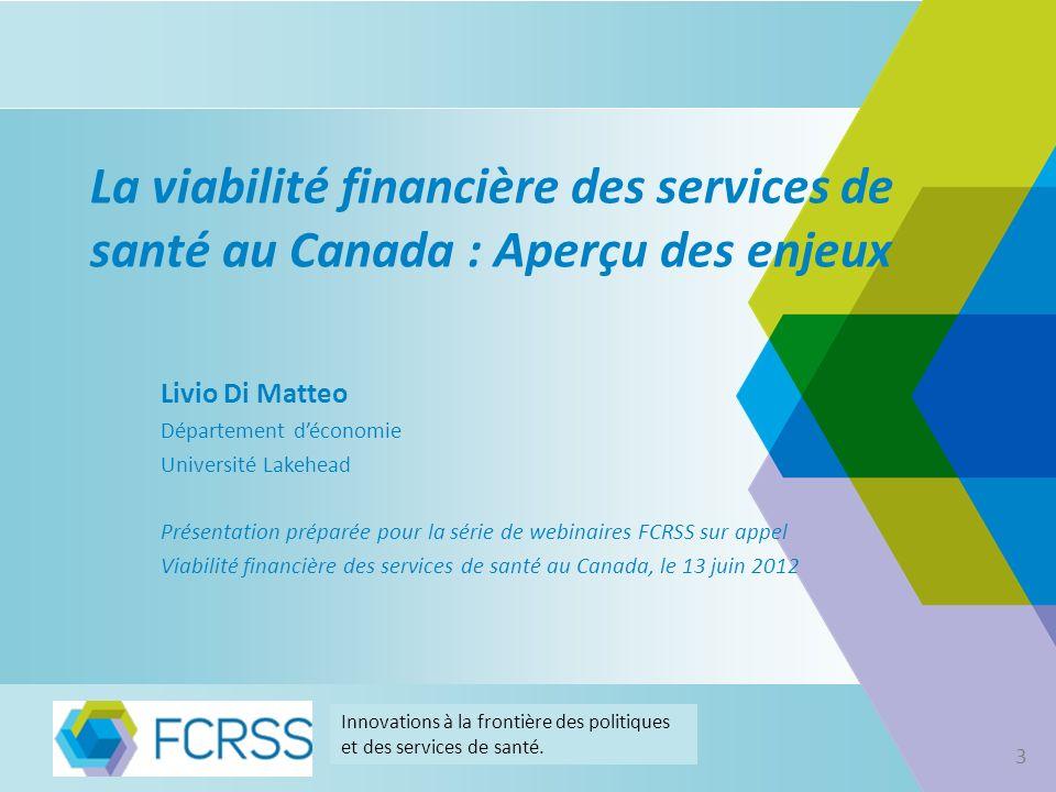 Viabilité financière des systèmes publics de santé au Canada Don Drummond Président, Commission de la réforme des services publics de lOntario Innovations à la frontière des politiques et des services de santé.
