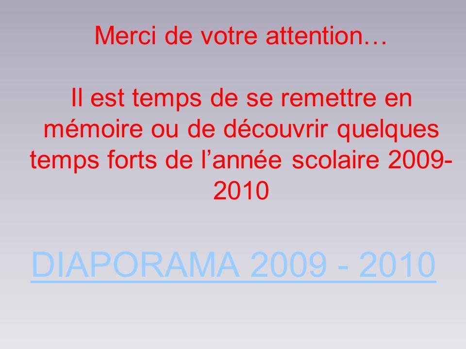 Merci de votre attention… Il est temps de se remettre en mémoire ou de découvrir quelques temps forts de lannée scolaire 2009- 2010 DIAPORAMA 2009 - 2010