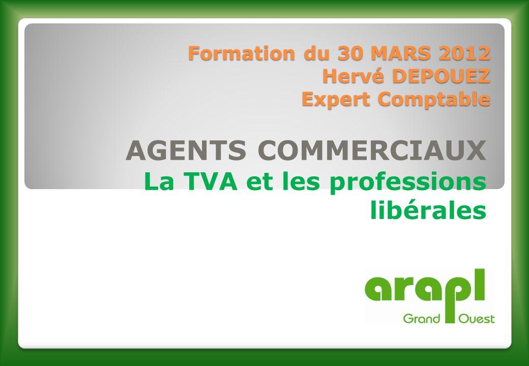 Formation du 30 MARS 2012 Hervé DEPOUEZ Expert Comptable AGENTS COMMERCIAUX La TVA et les professions libérales