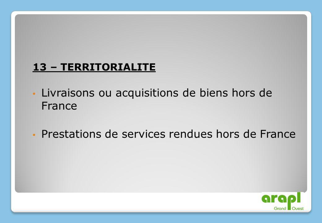 13 – TERRITORIALITE Livraisons ou acquisitions de biens hors de France Prestations de services rendues hors de France