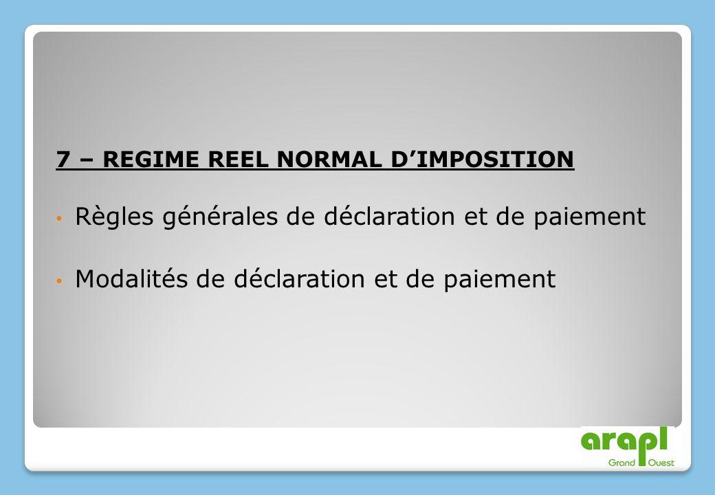 7 – REGIME REEL NORMAL DIMPOSITION Règles générales de déclaration et de paiement Modalités de déclaration et de paiement