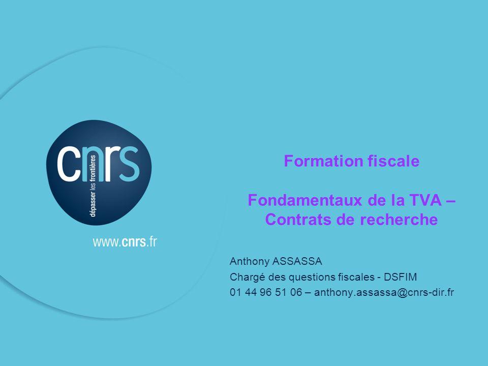 Formation fiscale Fondamentaux de la TVA – Contrats de recherche Anthony ASSASSA Chargé des questions fiscales - DSFIM 01 44 96 51 06 – anthony.assassa@cnrs-dir.fr