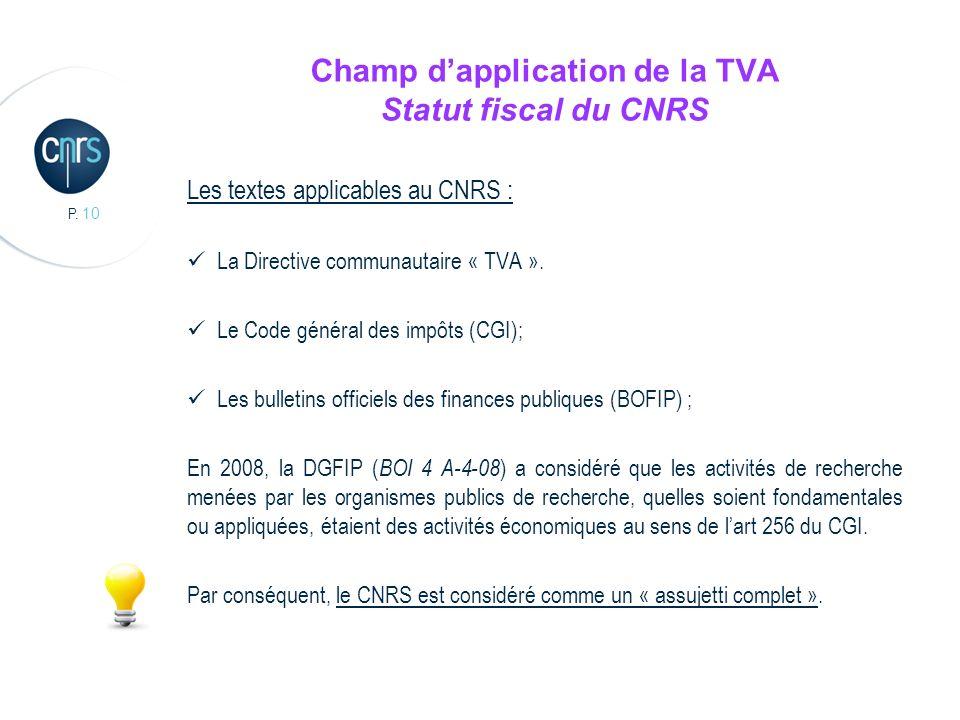 P. 10 Champ dapplication de la TVA Statut fiscal du CNRS Les textes applicables au CNRS : La Directive communautaire « TVA ». Le Code général des impô