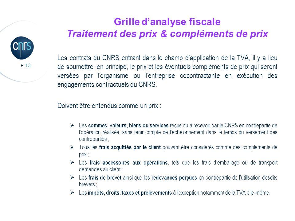 P. 13 Grille danalyse fiscale Traitement des prix & compléments de prix Les contrats du CNRS entrant dans le champ dapplication de la TVA, il y a lieu