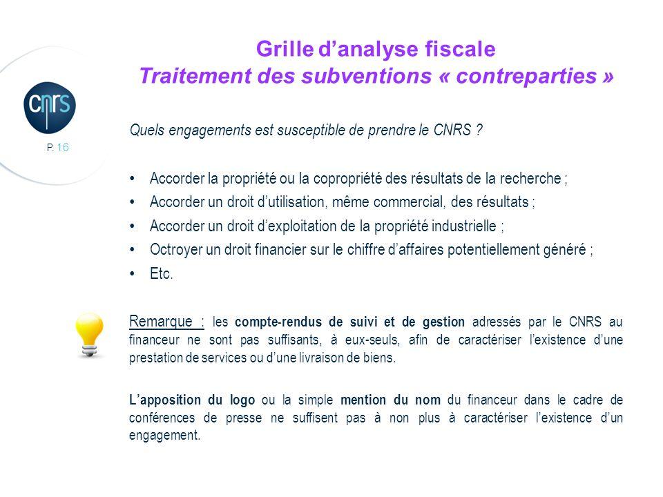 P. 16 Grille danalyse fiscale Traitement des subventions « contreparties » Quels engagements est susceptible de prendre le CNRS ? Accorder la propriét