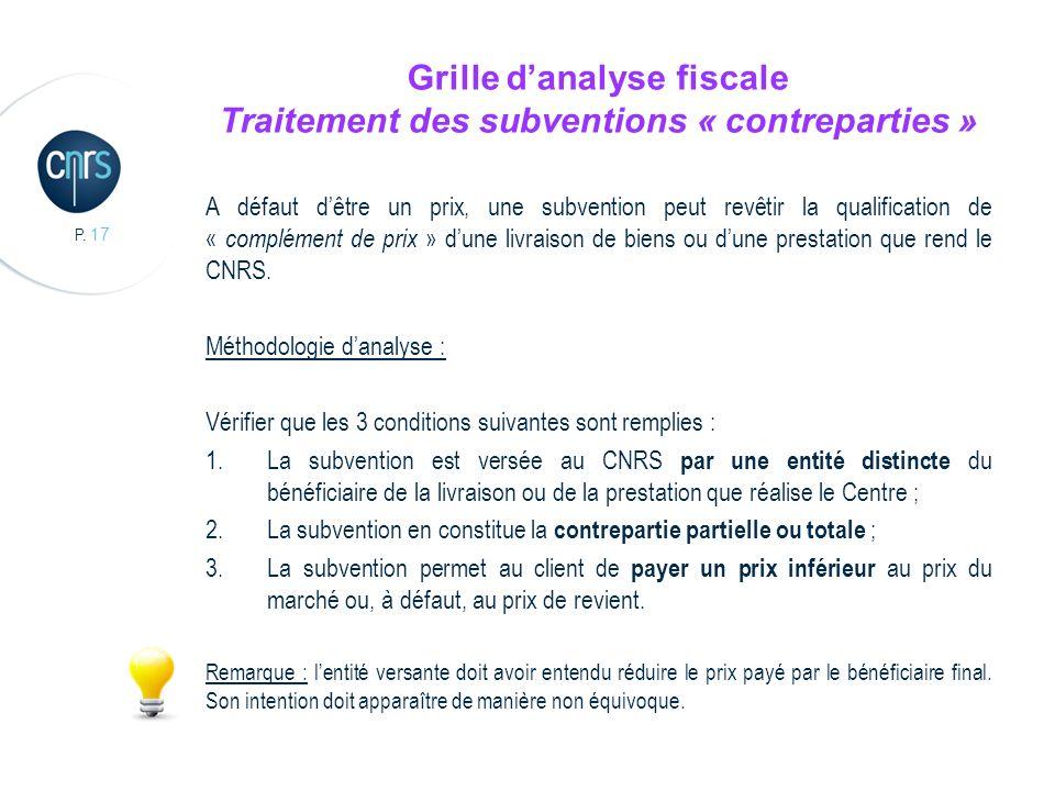 P. 17 Grille danalyse fiscale Traitement des subventions « contreparties » A défaut dêtre un prix, une subvention peut revêtir la qualification de « c