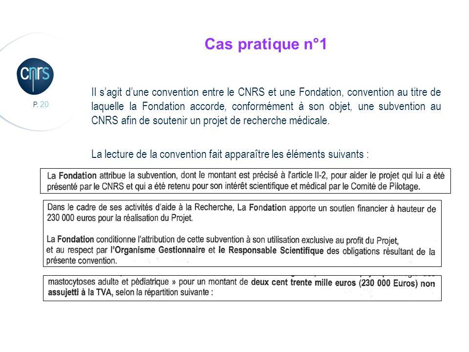 P. 20 Cas pratique n°1 Il sagit dune convention entre le CNRS et une Fondation, convention au titre de laquelle la Fondation accorde, conformément à s