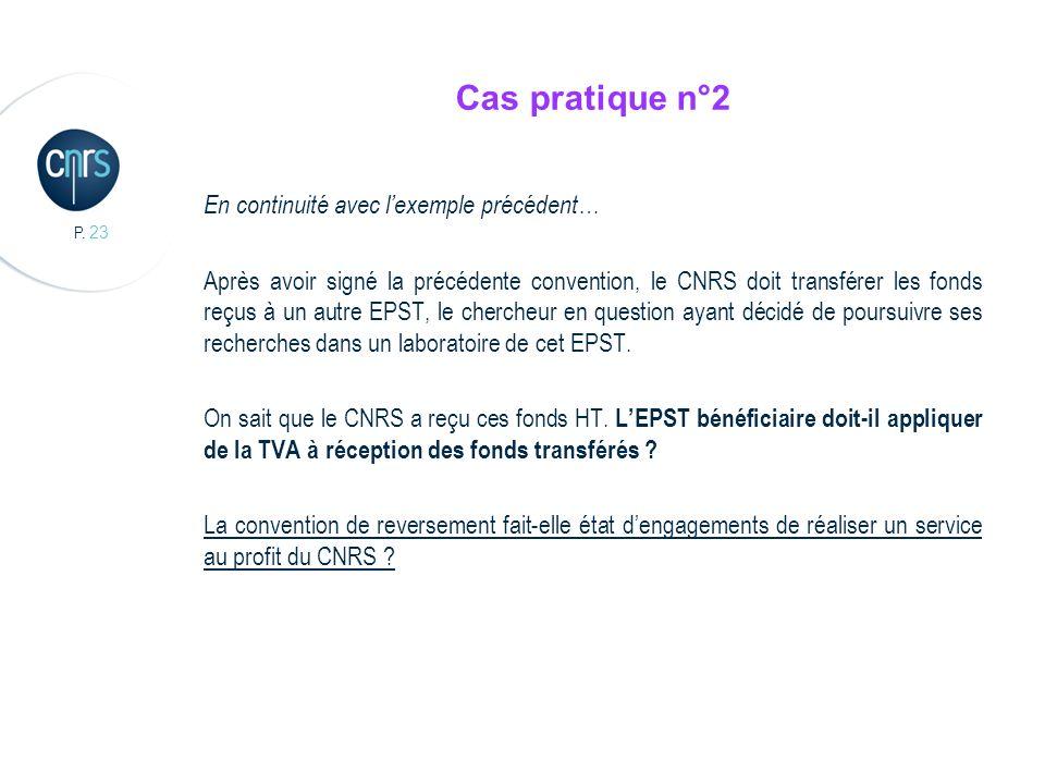 P. 23 Cas pratique n°2 En continuité avec lexemple précédent… Après avoir signé la précédente convention, le CNRS doit transférer les fonds reçus à un