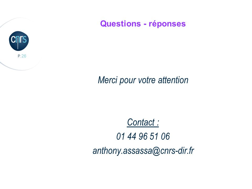 P. 26 Questions - réponses Merci pour votre attention Contact : 01 44 96 51 06 anthony.assassa@cnrs-dir.fr