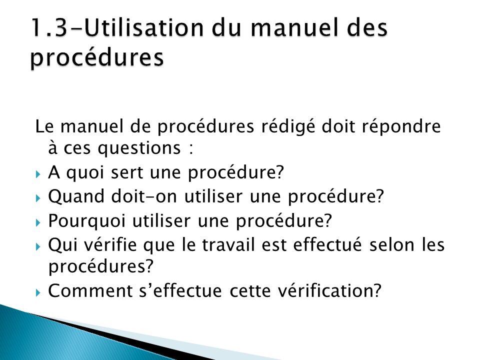 Le manuel de procédures rédigé doit répondre à ces questions : A quoi sert une procédure? Quand doit-on utiliser une procédure? Pourquoi utiliser une