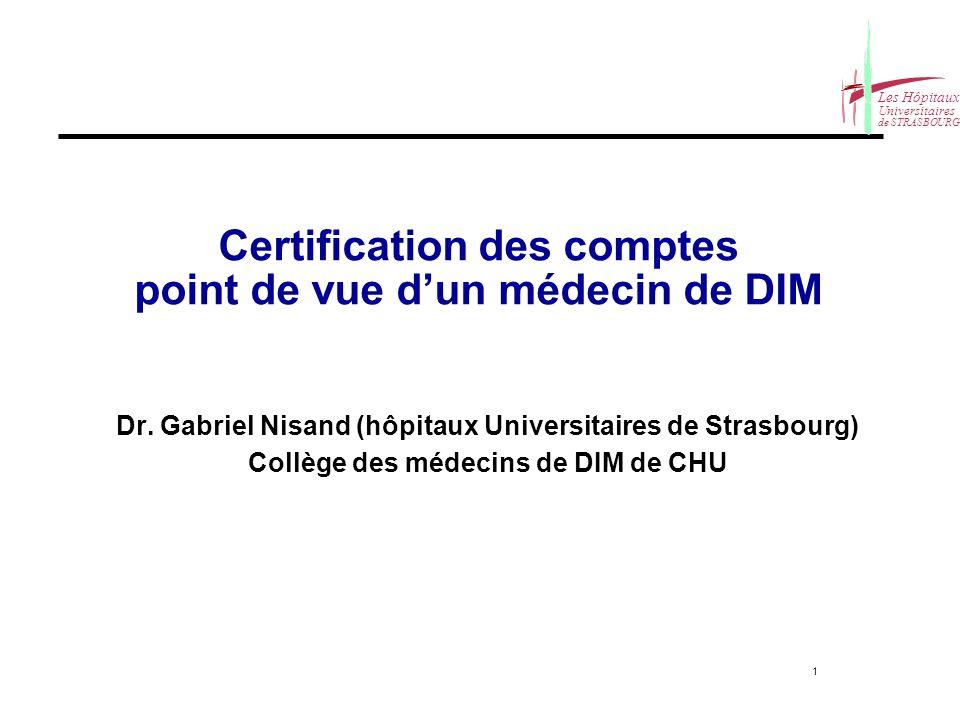 1 Les Hôpitaux Universitaires de STRASBOURG Certification des comptes point de vue dun médecin de DIM Dr. Gabriel Nisand (hôpitaux Universitaires de S