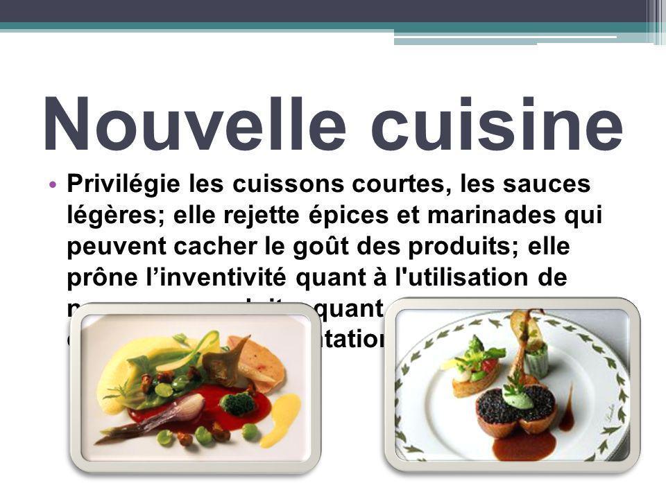 Nouvelle cuisine Privilégie les cuissons courtes, les sauces légères; elle rejette épices et marinades qui peuvent cacher le goût des produits; elle p