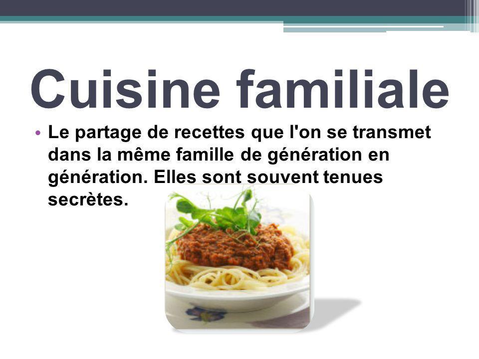 Cuisine familiale Le partage de recettes que l'on se transmet dans la même famille de génération en génération. Elles sont souvent tenues secrètes.