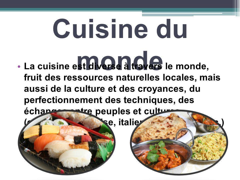 Cuisine du monde La cuisine est diverse à travers le monde, fruit des ressources naturelles locales, mais aussi de la culture et des croyances, du per