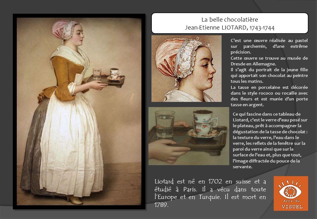 La belle chocolatière Jean-Etienne LIOTARD, 1743-1744 Cest une œuvre réalisée au pastel sur parchemin, dune extrême précision. Cette œuvre se trouve a