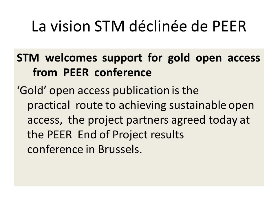 La vision STM déclinée de PEER STM welcomes support for gold open access from PEER conference Gold open access publication is the practical route to achieving sustainable open access, the project partners agreed today at the PEER End of Project results conference in Brussels.