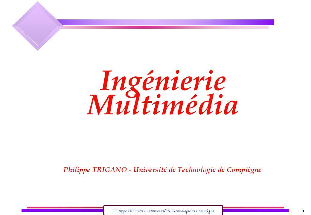 Philippe TRIGANO - Université de Technologie de Compiègne 1 Ingénierie Multimédia Philippe TRIGANO - Université de Technologie de Compiègne